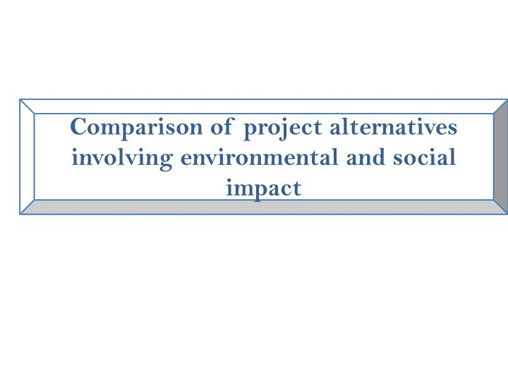 Comparison of project alternatives involving environmental and social impact
