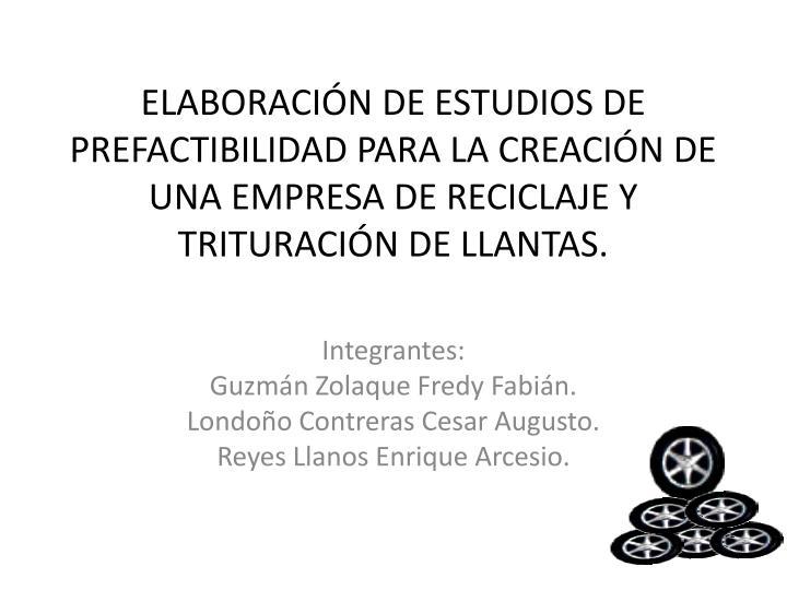 ELABORACIÓN DE ESTUDIOS DE PREFACTIBILIDAD PARA LA CREACIÓN DE UNA EMPRESA DE RECICLAJE Y TRITURACIÓN DE LLANTAS.