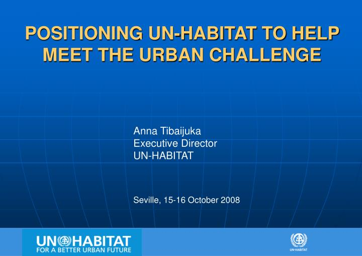 POSITIONING UN-HABITAT TO HELP MEET THE URBAN CHALLENGE