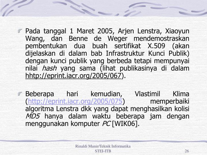 Pada tanggal 1 Maret 2005, Arjen Lenstra, Xiaoyun Wang, dan Benne de Weger mendemostraskan pembentukan dua buah sertifikat X.509 (akan dijelaskan di dalam bab Infrastruktur Kunci Publik) dengan kunci publik yang berbeda tetapi mempunyai nilai