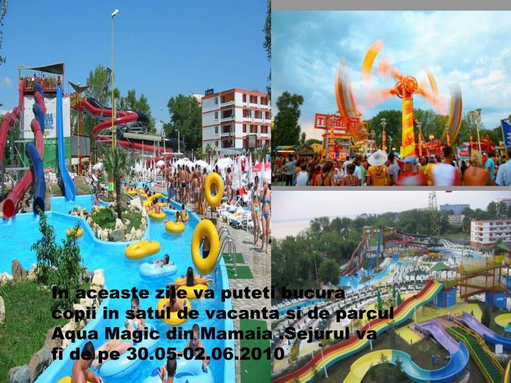 In aceaste zile va puteti bucura copii in satul de vacanta si de parcul Aqua Magic din Mamaia .Sejurul va fi de pe 30.05-02.06.2010