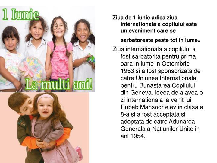 Ziua de 1 iunie adica ziua    internationala a copilului este un eveniment care se sarbatoreste peste tot in lume