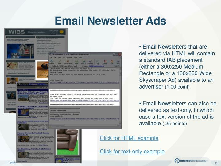 Email Newsletters that are delivered via HTML will contain a standard IAB placement (either a 300x250 Medium Rectangle or a 160x600 Wide Skyscraper Ad)
