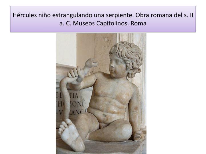 Hércules niño estrangulando una serpiente. Obra romana del s. II a. C. Museos Capitolinos. Roma