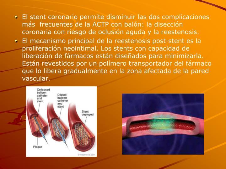 El stent coronario permite disminuir las dos complicaciones más  frecuentes de la ACTP con balón: la disección coronaria con riesgo de oclusión aguda y la reestenosis.
