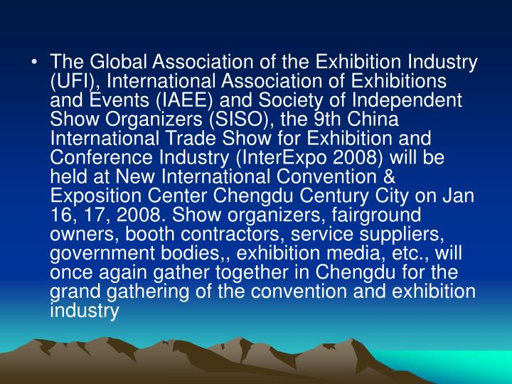 The Global Association of the Exhibition Industry (UFI), International Association of Exhibitions and Events (IAEE) and Society of Independent Show Organizers (SISO), the 9th China International Trade Show for Exhibition and Conference Industry (InterExpo 2008) will be held at New International Convention & Exposition Center Chengdu Century City on Jan 16, 17, 2008. Show organizers, fairground owners, booth contractors, service suppliers, government bodies,, exhibition media, etc., will once again gather together in Chengdu for the grand gathering of the convention and exhibition industry