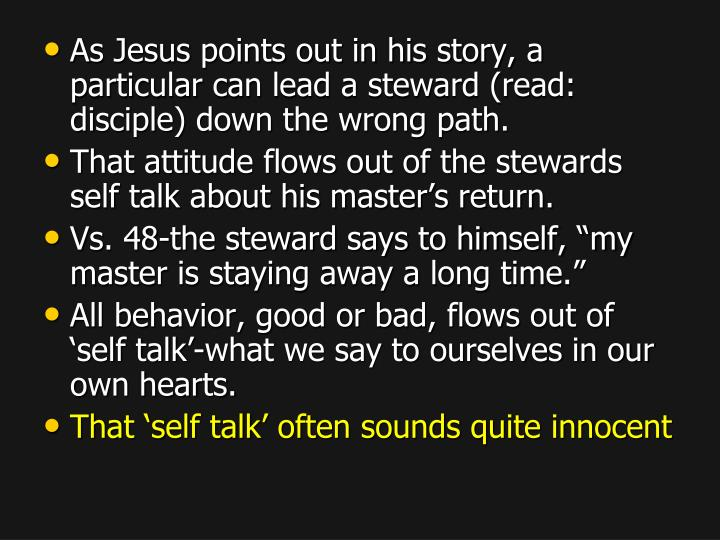 As Jesus points out in his story, a particular can lead a steward (read: disciple) down the wrong path.