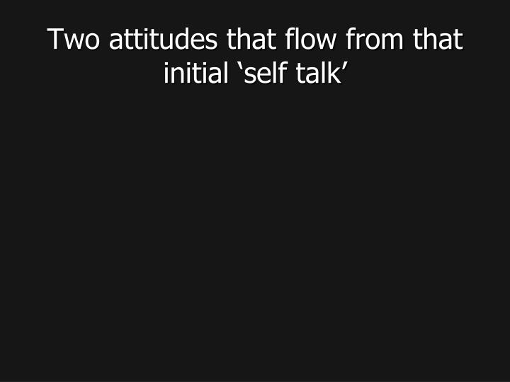 Two attitudes that flow from that initial 'self talk'