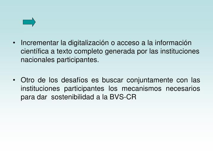 Incrementar la digitalización o acceso a la información científica a texto completo generada por las instituciones nacionales participantes.