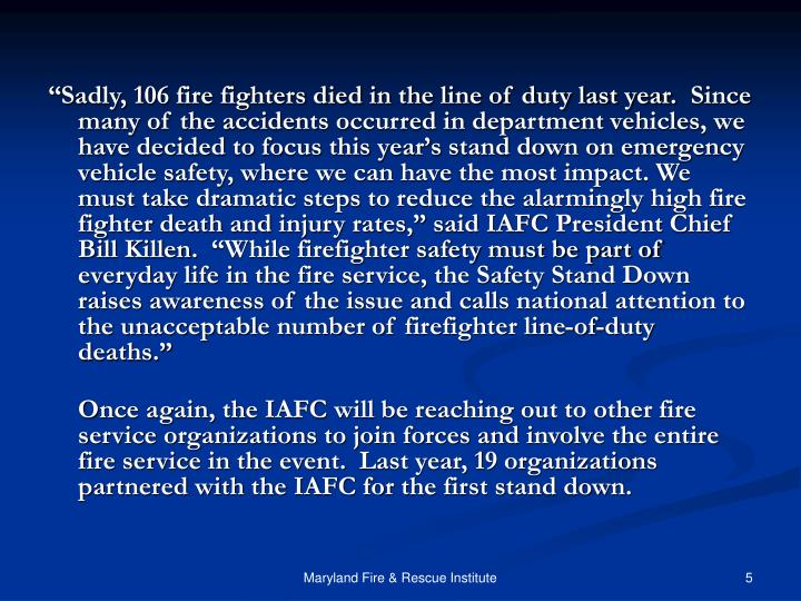 """Sadly, 106 fire fighters died in the line of duty last year.  Since many of the accidents occurred in department vehicles, we have decided to focus this year's stand down on emergency vehicle safety, where we can have the most impact. We must take dramatic steps to reduce the alarmingly high fire fighter death and injury rates,"" said IAFC President Chief Bill Killen.  ""While firefighter safety must be part of everyday life in the fire service, the Safety Stand Down raises awareness of the issue and calls national attention to the unacceptable number of firefighter line-of-duty deaths."""