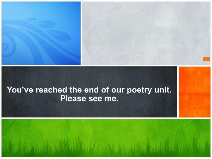 You've reached the end of our poetry unit.  Please see me.