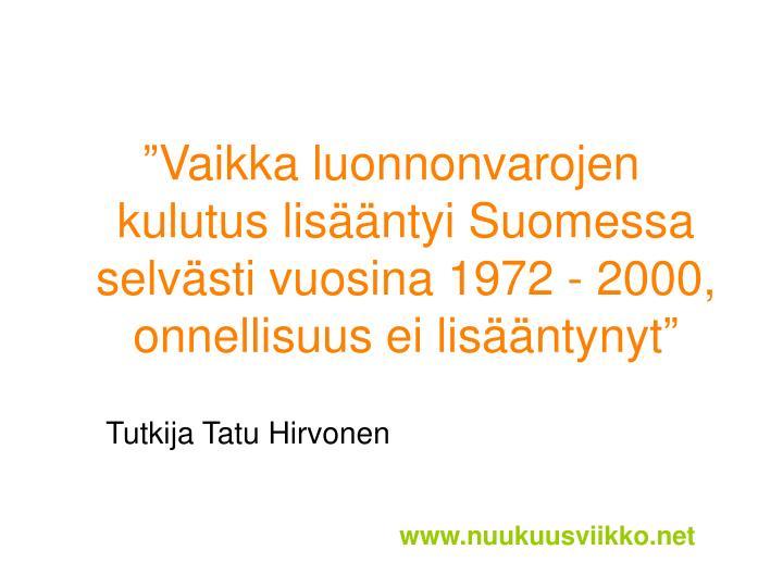 Vaikka luonnonvarojen kulutus lisntyi Suomessa selvsti vuosina 1972 - 2000, onnellisuus ei lisntynyt