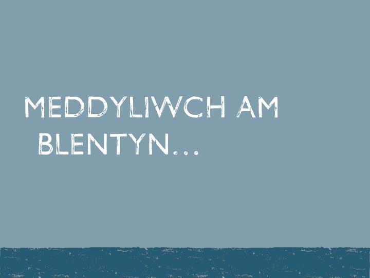 MEDDYLIWCH AM BLENTYN…