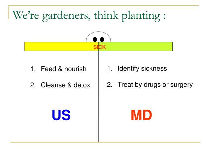 We're gardeners, think planting :