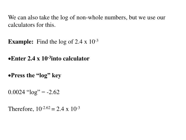 We can also take the log of non-whole numbers, but we use our calculators for this.