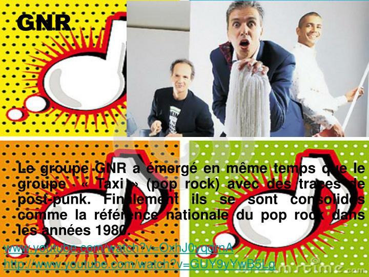 Le groupe GNR a émergé en même temps que le groupe  «Taxi» (pop rock) avec des traces de post-punk. Finalement ils se sont consolidés comme la référence nationale du pop rock dans les années 1980.