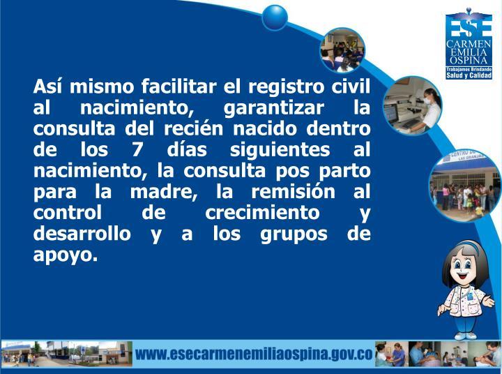 Así mismo facilitar el registro civil al nacimiento, garantizar la consulta del recién nacido dentro de los 7 días siguientes al nacimiento, la consulta pos parto para la madre, la remisión al control de crecimiento y desarrollo y a los grupos de apoyo.