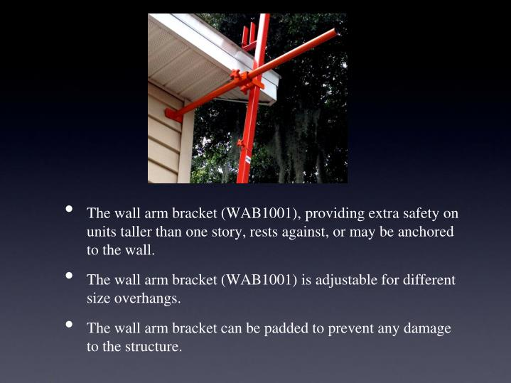The wall arm bracket (WAB1001), providing extra safety on units taller than one story, rests against, or may be anchored to the wall.