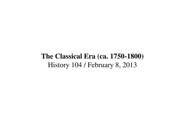 The classical era ca 1750 1800 history 104 february 8 2013