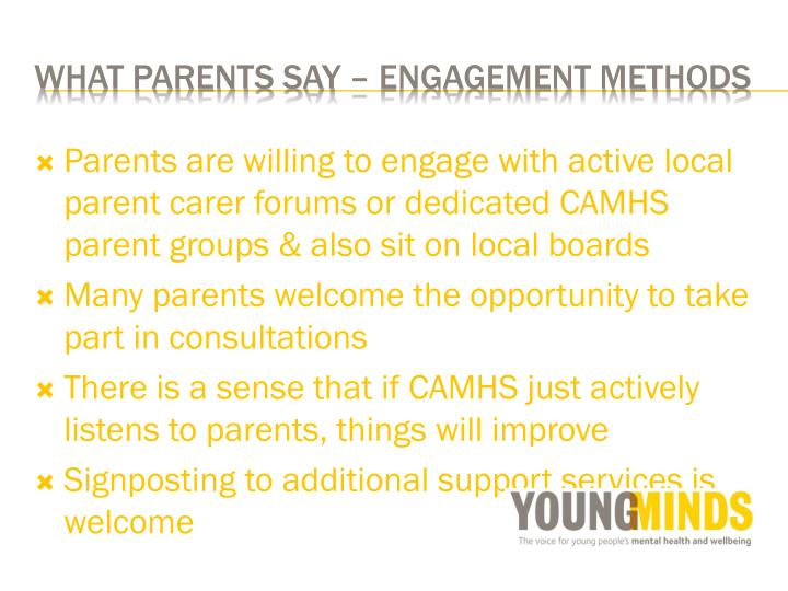 Parents are willing to engage with active local parent carer forums or dedicated CAMHS parent groups & also sit on local boards