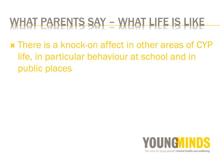 There is a knock-on affect in other areas of CYP life, in particular behaviour at school and in public places