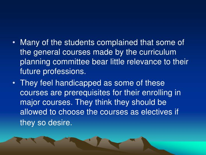 Many of the students complained that some of the general courses made by the curriculum planning committee bear little relevance to their future professions.