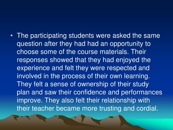 The participating students were asked the same question after they had had an opportunity to choose some of the course materials. Their responses showed that they had enjoyed the experience and felt they were respected and involved in the process of their own learning. They felt a sense of ownership of their study plan and saw their confidence and performances improve. They also felt their relationship with their teacher became more trusting and cordial.