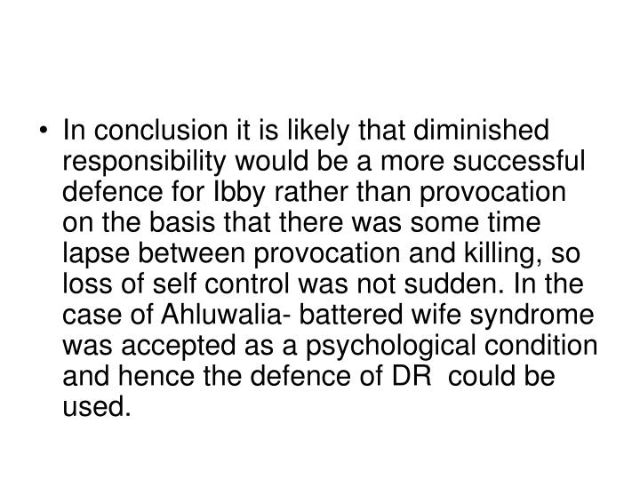 In conclusion it is likely that diminished responsibility would be a more successful defence for Ibby rather than provocation on the basis that there was some time lapse between provocation and killing, so loss of self control was not sudden. In the case of Ahluwalia- battered wife syndrome was accepted as a psychological condition and hence the defence of DR  could be used.