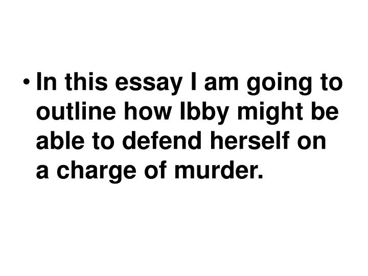In this essay I am going to outline how Ibby might be able to defend herself on a charge of murder.