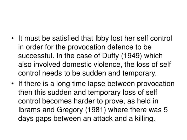 It must be satisfied that Ibby lost her self control in order for the provocation defence to be successful. In the case of Duffy (1949) which also involved domestic violence, the loss of self control needs to be sudden and temporary.