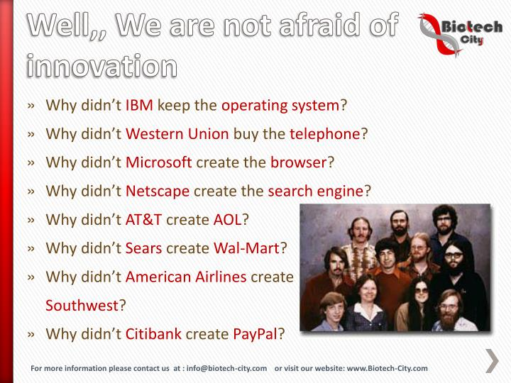 Well,, We are not afraid of innovation