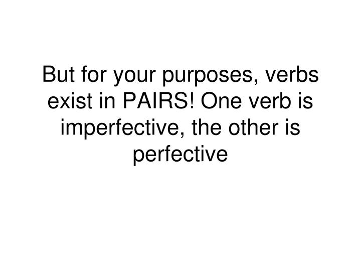 But for your purposes, verbs exist in PAIRS! One verb is imperfective, the other is perfective