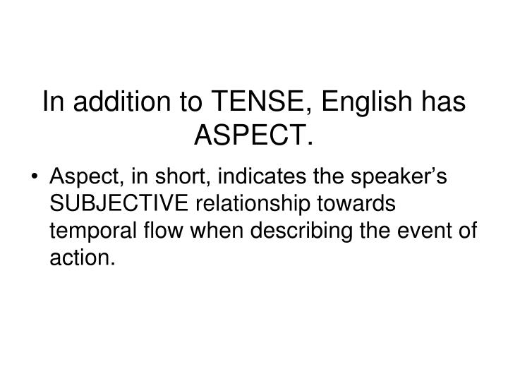 In addition to TENSE, English has ASPECT.