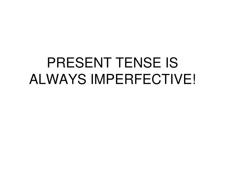 PRESENT TENSE IS ALWAYS IMPERFECTIVE!