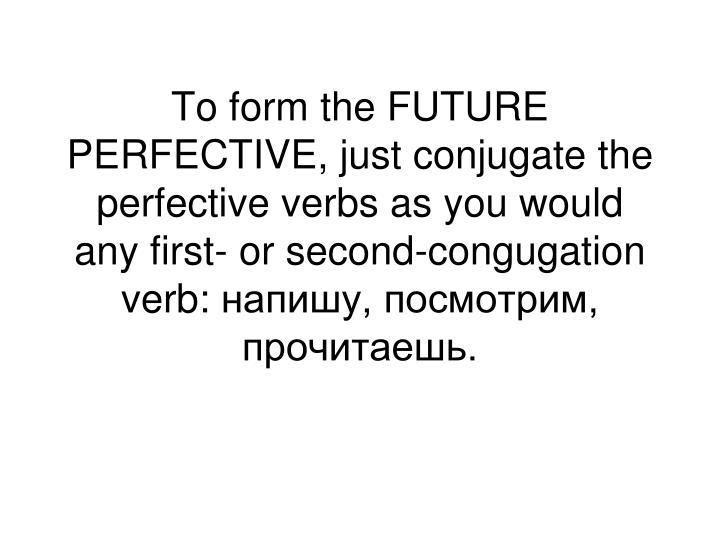 To form the FUTURE PERFECTIVE, just conjugate the perfective verbs as you would any first- or second-congugation verb: