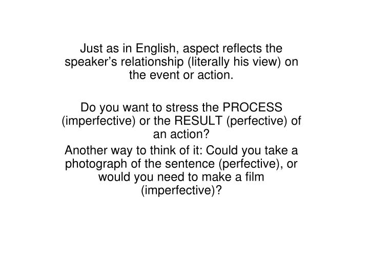 Just as in English, aspect reflects the speaker's relationship (literally his view) on the event or action.