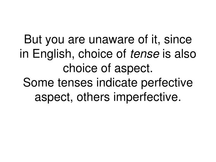 But you are unaware of it, since in English, choice of