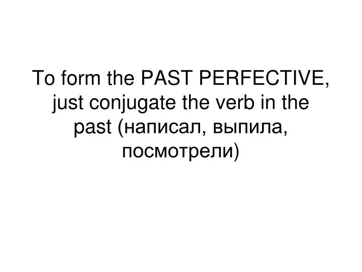 To form the PAST PERFECTIVE, just conjugate the verb in the past