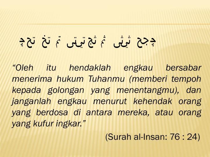 """Oleh itu hendaklah engkau bersabar menerima hukum Tuhanmu (memberi tempoh kepada golongan yang menentangmu), dan janganlah engkau menurut kehendak orang yang berdosa di antara mereka, atau orang yang kufur ingkar."""