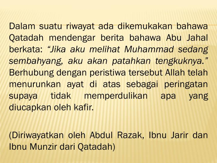 Dalam suatu riwayat ada dikemukakan bahawa Qatadah mendengar berita bahawa Abu Jahal berkata: