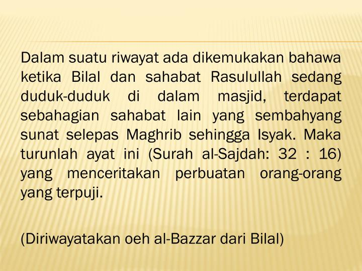 Dalam suatu riwayat ada dikemukakan bahawa ketika Bilal dan sahabat Rasulullah sedang duduk-duduk di dalam masjid, terdapat sebahagian sahabat lain yang sembahyang sunat selepas Maghrib sehingga Isyak. Maka turunlah ayat ini (Surah al-Sajdah: 32 : 16) yang menceritakan perbuatan orang-orang yang terpuji.
