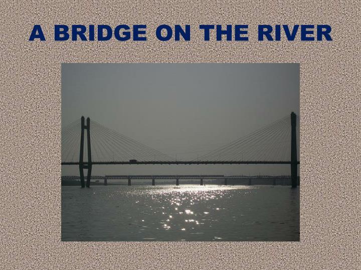 A BRIDGE ON THE RIVER