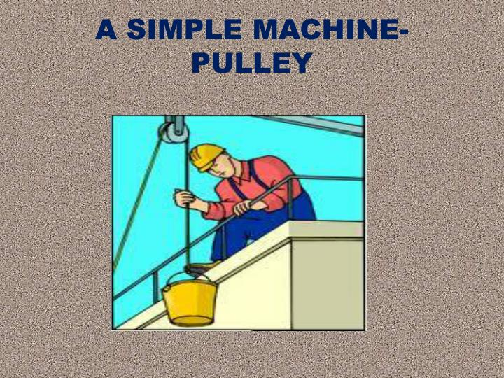 A SIMPLE MACHINE- PULLEY
