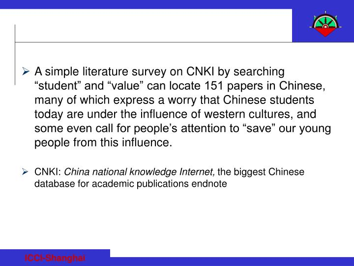 "A simple literature survey on CNKI by searching ""student"" and ""value"" can locate 151 papers in Chinese, many of which express a worry that Chinese students today are under the influence of western cultures, and some even call for people's attention to ""save"" our young people from this influence."