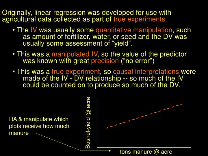 Originally, linear regression was developed for use with agricultural data collected as part of