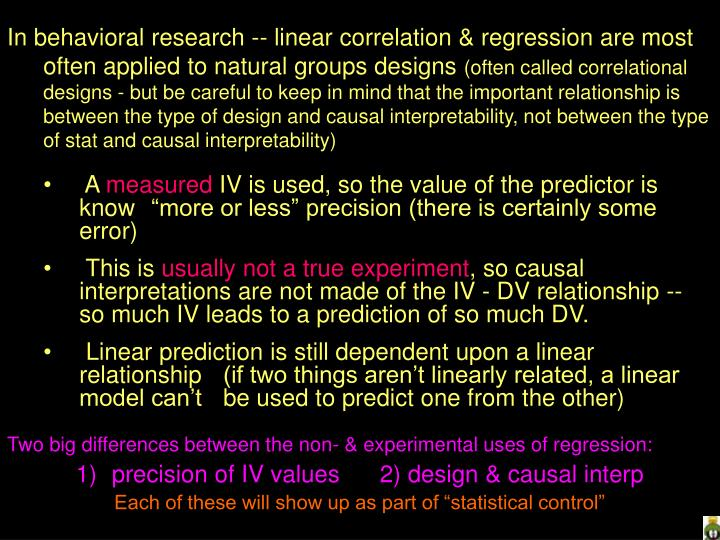 In behavioral research -- linear correlation & regression are most often applied to natural groups designs