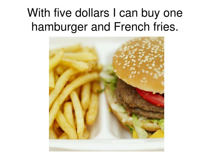 With five dollars I can buy one hamburger and French fries.