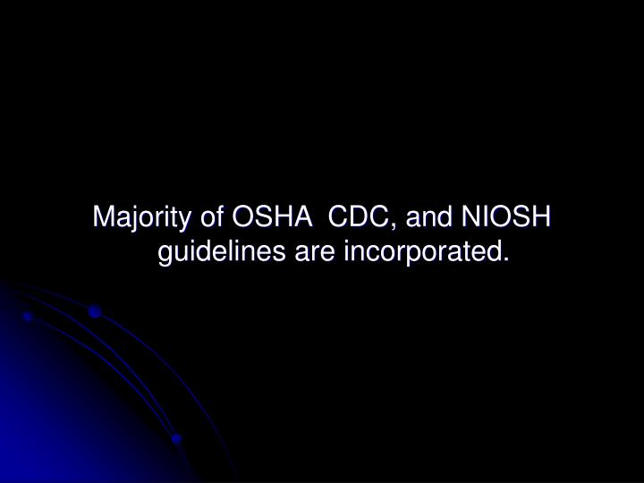 Majority of OSHA  CDC, and NIOSH guidelines are incorporated.