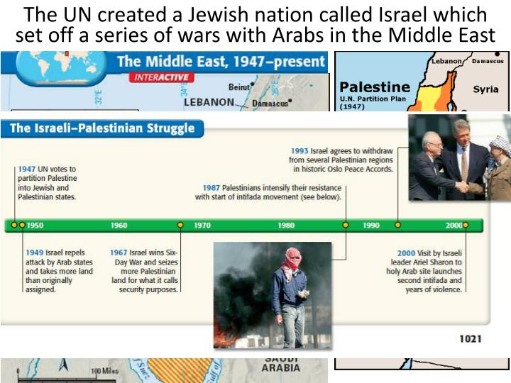The UN created a Jewish nation called Israel which  set off a series of wars with Arabs in the Middle East