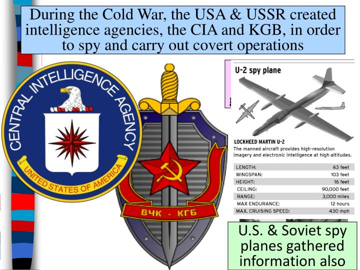 During the Cold War, the USA & USSR created intelligence agencies, the CIA and KGB, in order